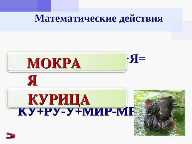 Математические действия МО+КОТ-ОТ+РА+Я= КУ+РУ-У+МИР-МР+ЦА= МОКРАЯ КУРИЦА