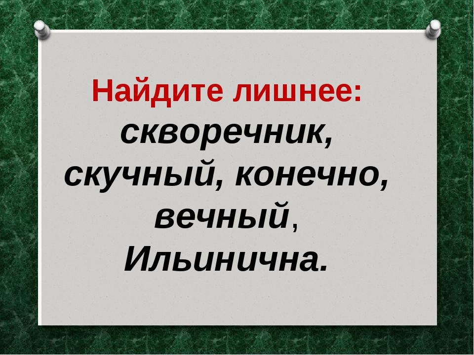 Найдите лишнее: скворечник, скучный, конечно, вечный, Ильинична.