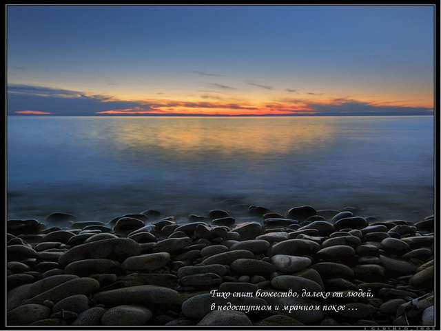 Тихо спит божество, далеко от людей, в недоступном и мрачном покое …