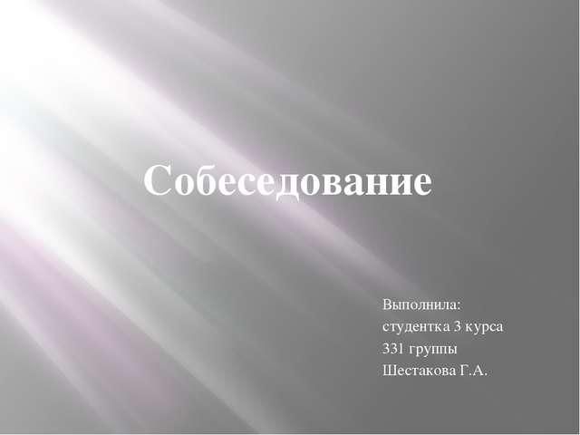 Собеседование Выполнила: студентка 3 курса 331 группы Шестакова Г.А.