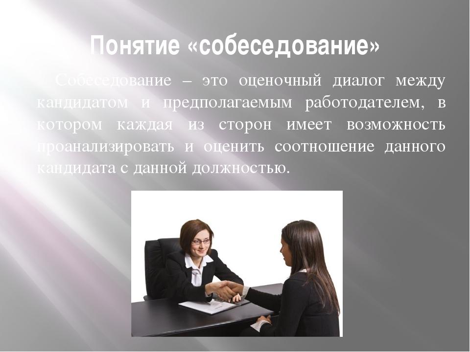 Понятие «собеседование» Собеседование – это оценочный диалог между кандидатом...