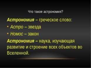 Что такое астрономия? Астрономия – греческое слово: Астро – звезда Номос – за