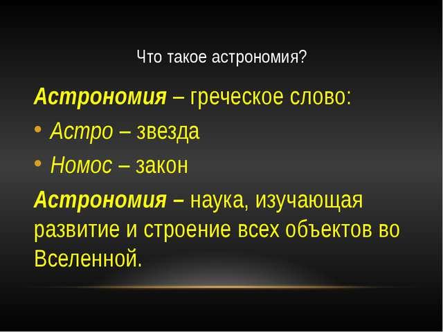 Что такое астрономия? Астрономия – греческое слово: Астро – звезда Номос – за...