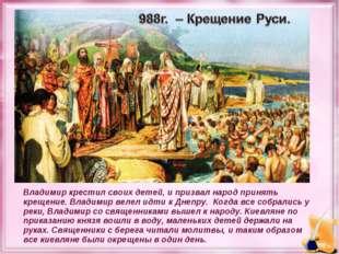 Владимир крестил своих детей, и призвал народ принять крещение. Владимир веле