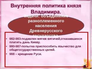 982-983-подавлен мятеж вятичей,отказавшихся платить дань Киеву. 980-987-попы