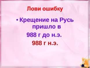 Крещение на Русь пришло в 988 г до н.э. 988 г н.э.