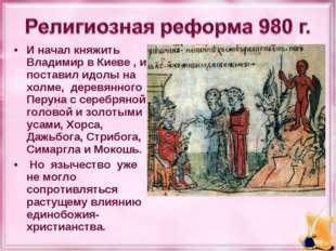 И начал княжить Владимир в Киеве , и поставил идолы на холме, деревянного Пер