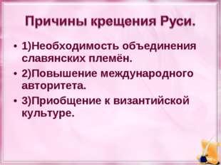 1)Необходимость объединения славянских племён. 2)Повышение международного авт