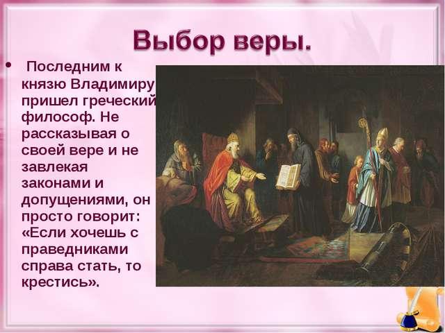 Последним к князю Владимиру пришел греческий философ. Не рассказывая о своей...