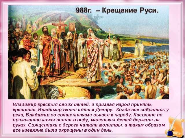 Владимир крестил своих детей, и призвал народ принять крещение. Владимир веле...