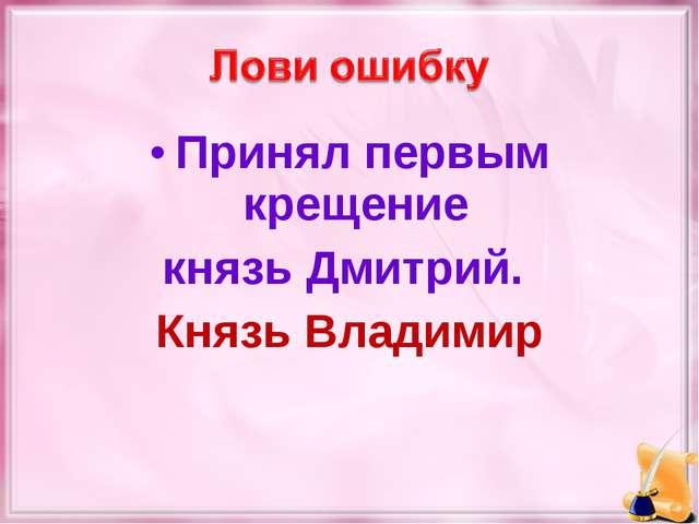 Принял первым крещение князь Дмитрий. Князь Владимир