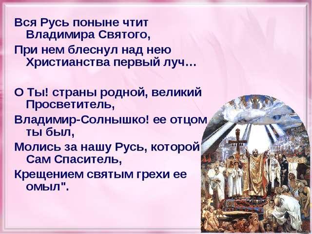 Вся Русь поныне чтит Владимира Святого, При нем блеснул над нею Христианства...