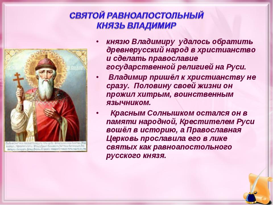 князю Владимиру удалось обратить древнерусский народ в христианство и сделать...