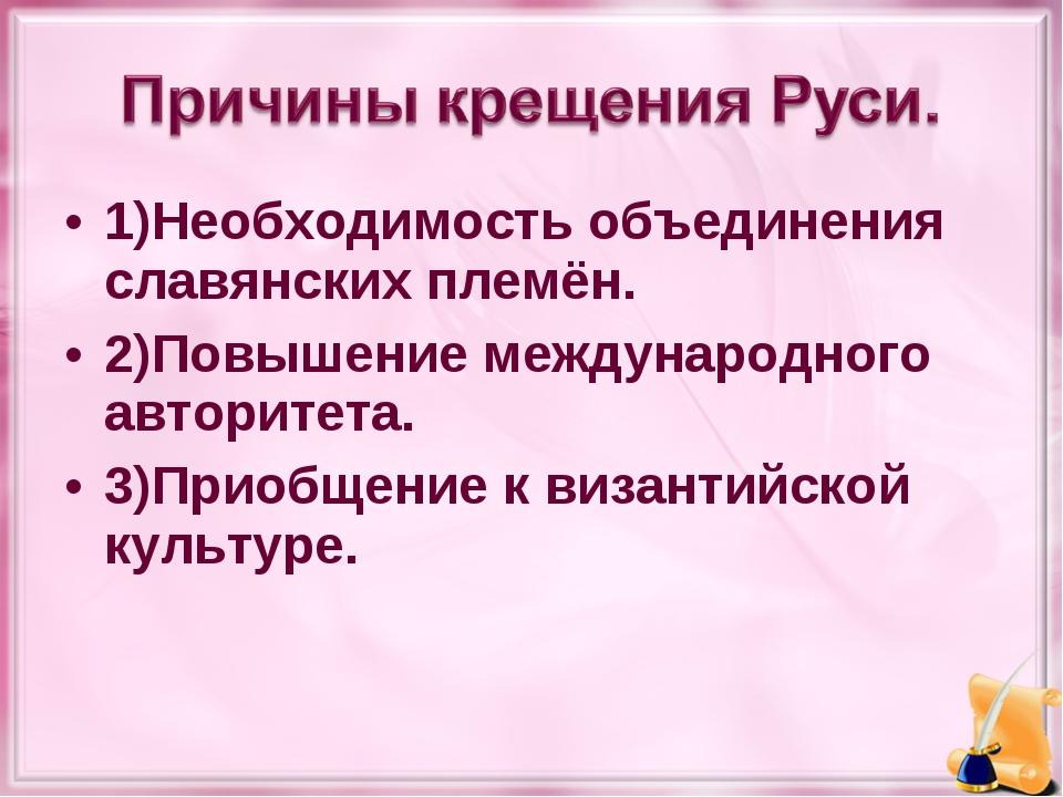 1)Необходимость объединения славянских племён. 2)Повышение международного авт...