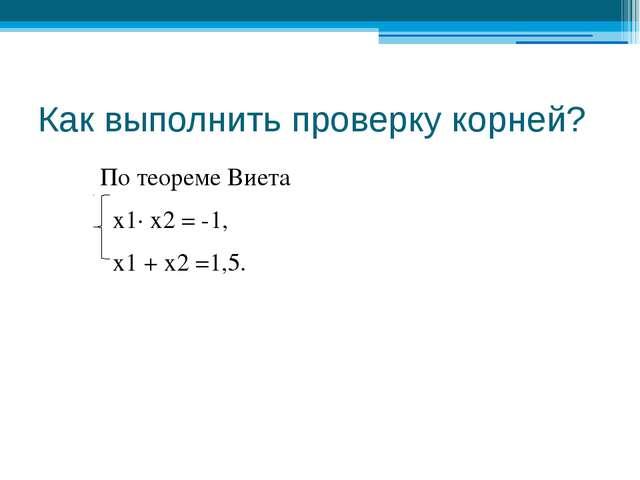 Как выполнить проверку корней? По теореме Виета х1∙ х2 = -1, х1 + х2 =1,5.