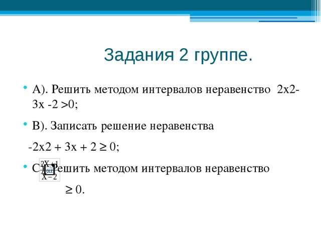 Задания 2 группе. А). Решить методом интервалов неравенство 2х2- 3х -2 >0; В...