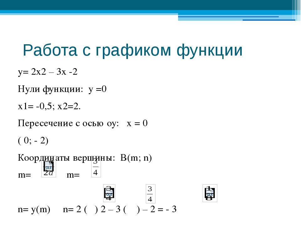 Работа с графиком функции у= 2х2 – 3х -2 Нули функции: у =0 х1= -0,5; х2=2....