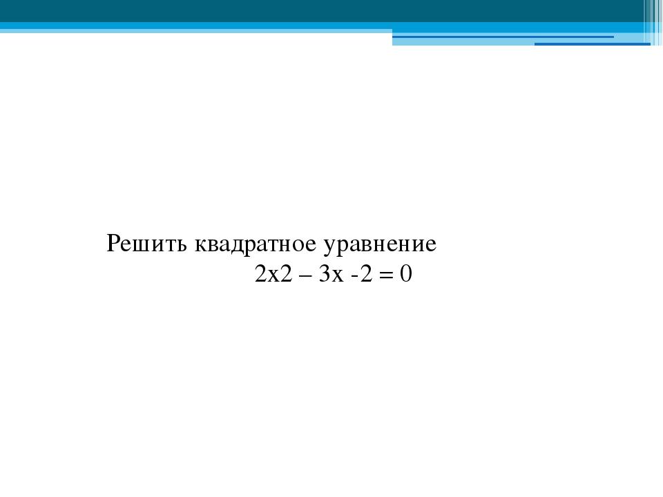 Решить квадратное уравнение 2x2 – 3х -2 = 0