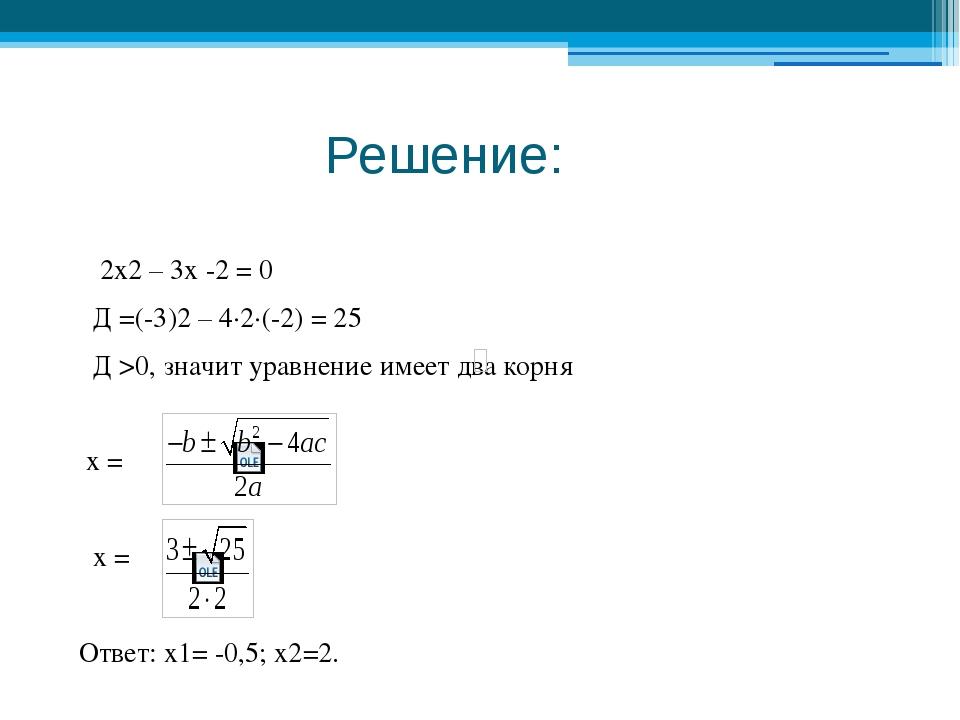 Решение: 2x2 – 3х -2 = 0 Д =(-3)2 – 4∙2∙(-2) = 25 Д >0, значит уравнение име...