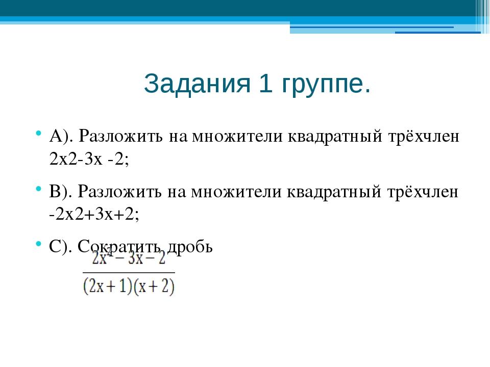 Задания 1 группе. А). Разложить на множители квадратный трёхчлен 2х2-3х -2;...