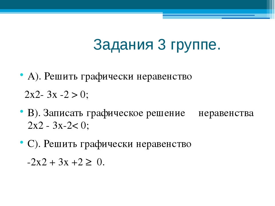 Задания 3 группе. А). Решить графически неравенство 2х2- 3х -2 > 0; В). Запи...