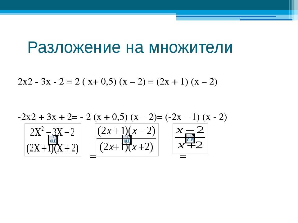 Разложение на множители 2х2 - 3х - 2 = 2 ( x+ 0,5) (х – 2) = (2х + 1) (х – 2...