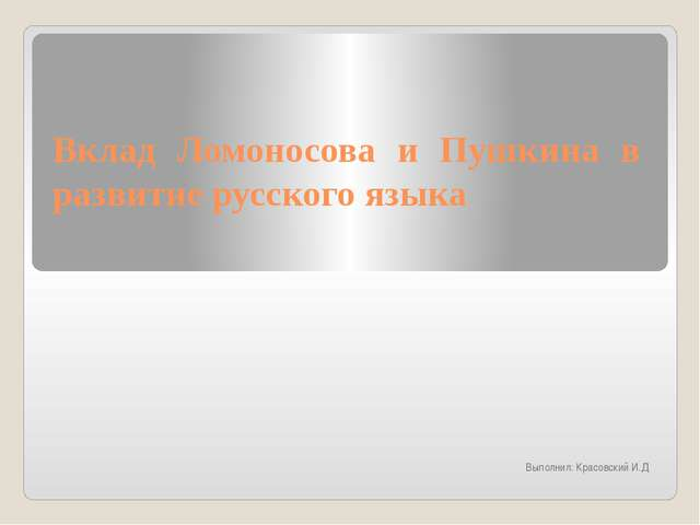Вклад Ломоносова и Пушкина в развитие русского языка Выполнил: Красовский И.Д