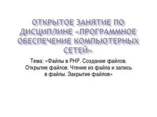 Тема: «Файлы в PHP. Создание файлов. Открытие файлов. Чтение из файла и запис