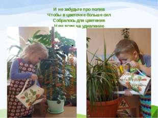 И не забудьте про полив Чтобы в цветочке больше сил Собралось для цветения На