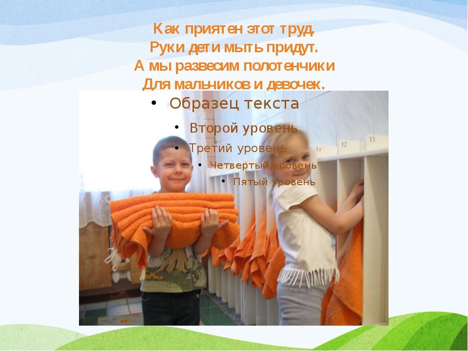 Как приятен этот труд. Руки дети мыть придут. А мы развесим полотенчики Для м...