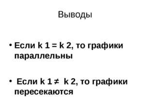 Выводы Если k 1 = k 2, то графики параллельны Если k 1 ≠ k 2, то графики пере