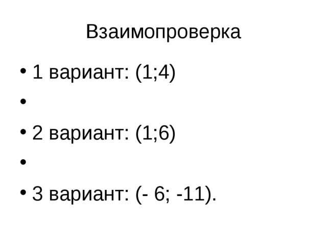Взаимопроверка 1 вариант: (1;4)  2 вариант: (1;6)  3 вариант: (- 6; -11).