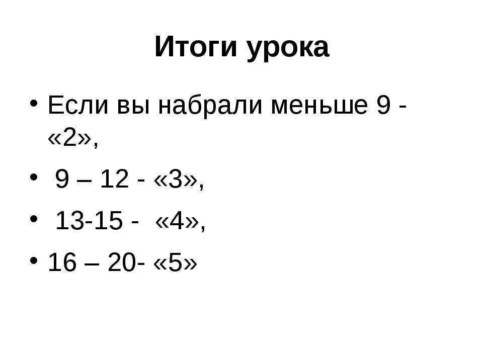 Итоги урока Если вы набрали меньше 9 - «2», 9 – 12 - «3», 13-15 - «4», 16 – 2...