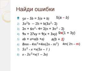 Найди ошибки 5(a – b) 9x(1 + 3y) a(b + 1) 4m( 2n – m)