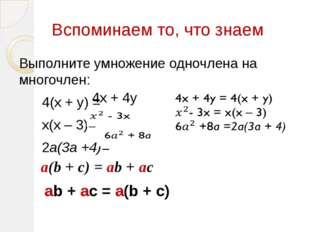 Вспоминаем то, что знаем Выполните умножение одночлена на многочлен: 4(х + у)