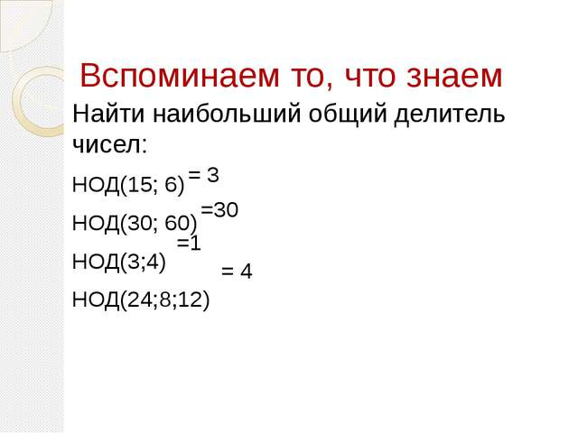 Вспоминаем то, что знаем Найти наибольший общий делитель чисел: НОД(15; 6) НО...