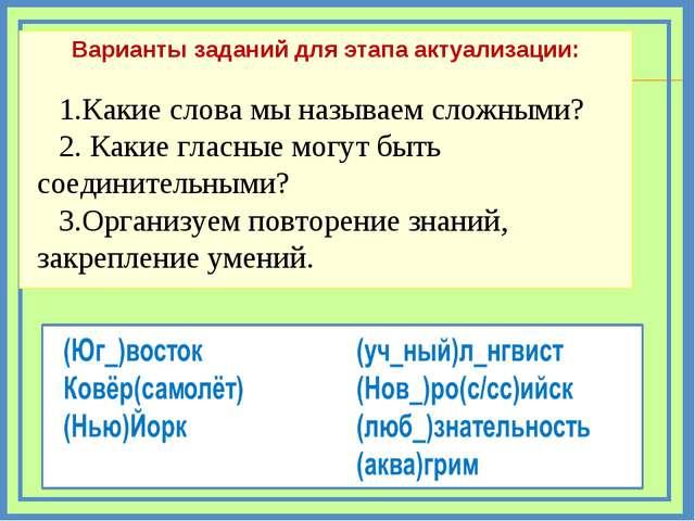 Варианты заданий для этапа актуализации: 1.Какие слова мы называем сложными?...