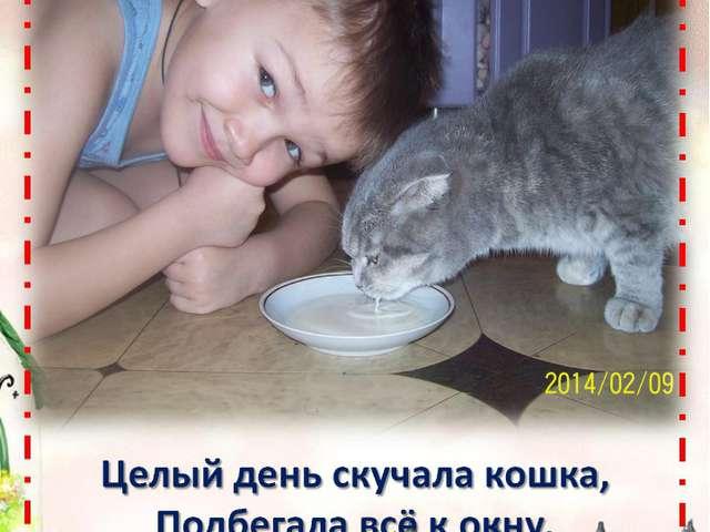 Целый день скучала кошка, Подбегала всё к окну. Молочка налью ей в блюдце, Р...