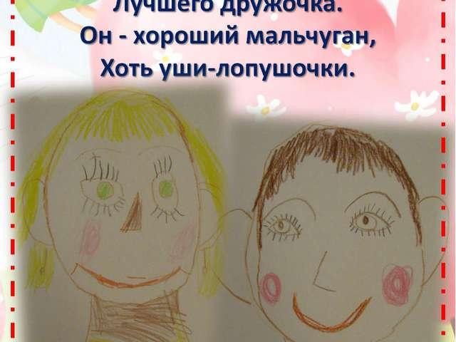 Нарисую я портрет Лучшего дружочка. Он - хороший мальчуган, Хоть уши-лопушочки.