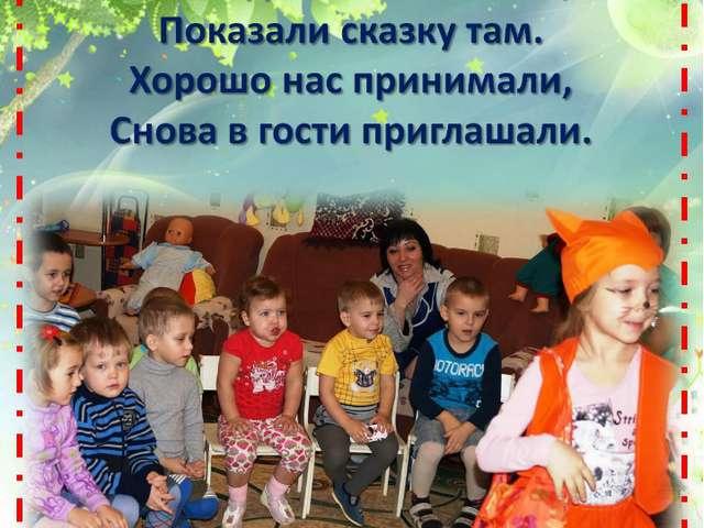 Мы ходили к малышам, Показали сказку там. Хорошо нас принимали, Снова в гости...