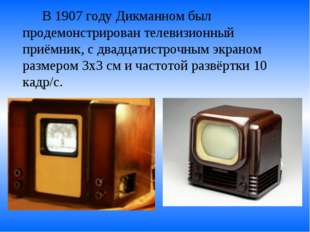 В 1907 году Дикманном был продемонстрирован телевизионный приёмник, с двадц
