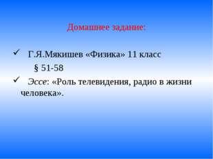 Домашнее задание: Г.Я.Мякишев «Физика» 11 класс § 51-58 Эссе: «Роль телевид