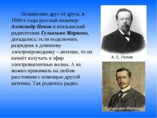 Независимо друг от друга, в 1880-е годы русский инженер Александр Попов и