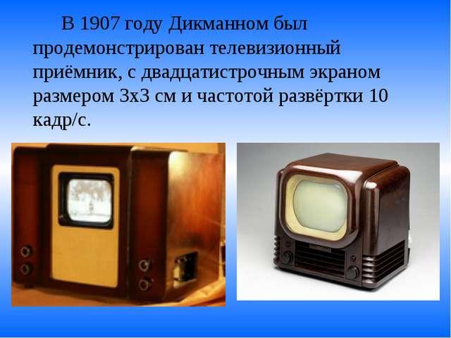 В 1907 году Дикманном был продемонстрирован телевизионный приёмник, с двадц...