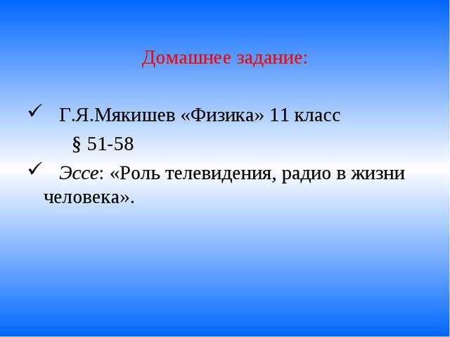Домашнее задание: Г.Я.Мякишев «Физика» 11 класс § 51-58 Эссе: «Роль телевид...