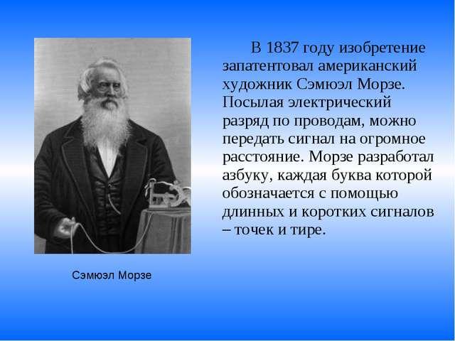 В 1837 году изобретение запатентовал американский художник Сэмюэл Морзе. По...