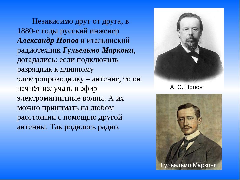 Независимо друг от друга, в 1880-е годы русский инженер Александр Попов и...