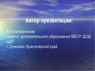 Автор презентации: А.А.Калашникова педагог дополнительного образования МБОУ Д