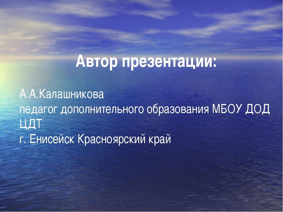 Автор презентации: А.А.Калашникова педагог дополнительного образования МБОУ Д...