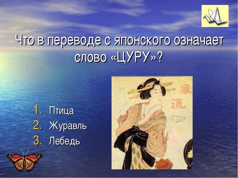 Что в переводе с японского означает слово «ЦУРУ»? Птица Журавль Лебедь